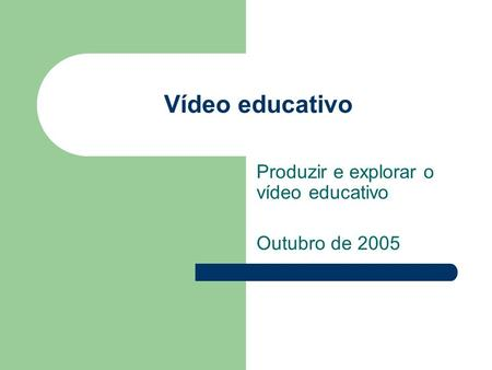 Vídeo educativo Produzir e explorar o vídeo educativo Outubro de 2005.