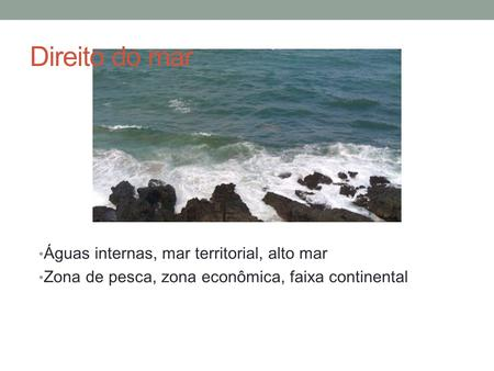 Direito do mar Águas internas, mar territorial, alto mar