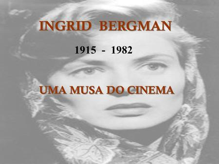 INGRID BERGMAN 1915 - 1982 UMA MUSA DO CINEMA.