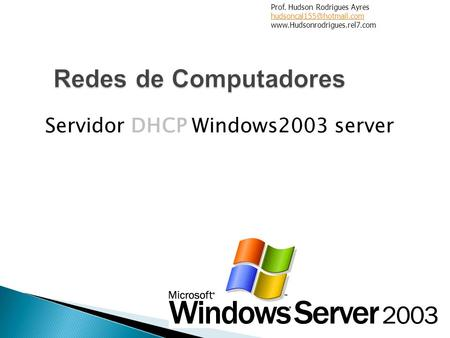 Servidor DHCP Windows2003 server Prof. Hudson Rodrigues Ayres