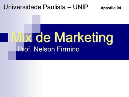 Prof. Nelson Firmino | Mix de Marketing Mix de Marketing Prof. Nelson Firmino Universidade Paulista – UNIP Apostila 04.