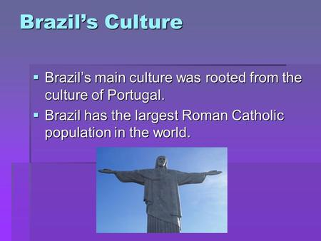 Brazils Culture Brazils main culture was rooted from the culture of Portugal. Brazils main culture was rooted from the culture of Portugal. Brazil has.