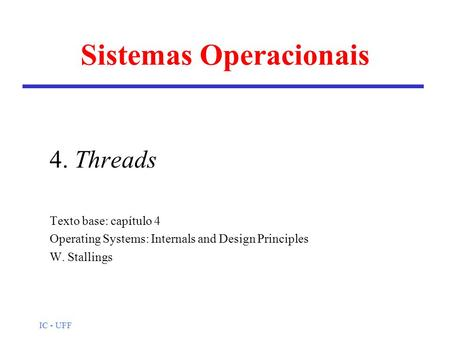 IC - UFF Sistemas Operacionais 4. Threads Texto base: capítulo 4 Operating Systems: Internals and Design Principles W. Stallings.