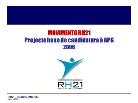 RH21 – Programa integrado Mar. / 2006 MOVIMENTO RH21 Projecto base de candidatura à APG 2006.