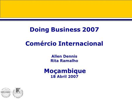 Doing Business 2007 Comércio Internacional Allen Dennis Rita Ramalho Moçambique 18 Abril 2007.