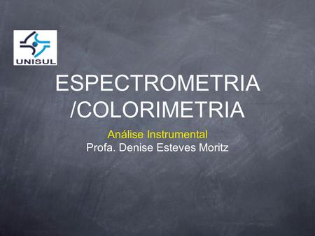 ESPECTROMETRIA /COLORIMETRIA Análise Instrumental Profa. Denise Esteves Moritz.