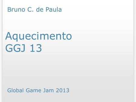 GGJ 13 Aquecimento Bruno C. de Paula Global Game Jam /07/09