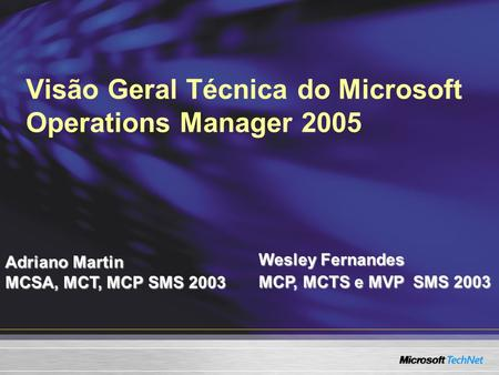 Visão Geral Técnica do Microsoft Operations Manager 2005 Adriano Martin MCSA, MCT, MCP SMS 2003 Wesley Fernandes MCP, MCTS e MVP SMS 2003.