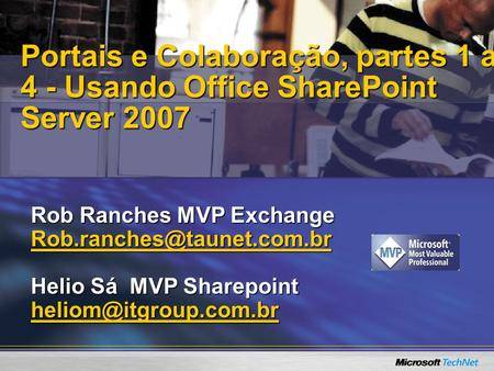 Portais e Colaboração, partes 1 a 4 - Usando Office SharePoint Server 2007 Rob Ranches MVP Exchange Rob.ranches@taunet.com.br Helio Sá MVP Sharepoint.