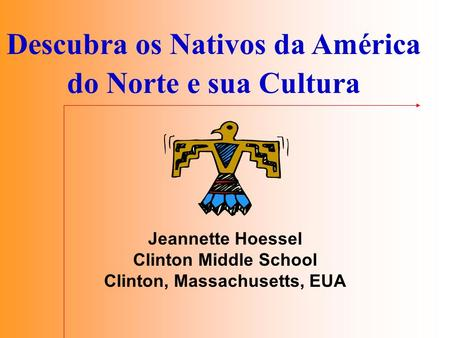 Descubra os Nativos da América do Norte e sua Cultura Jeannette Hoessel Clinton Middle School Clinton, Massachusetts, EUA.