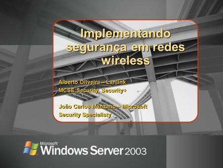 Implementando segurança em redes wireless Alberto Oliveira – Lanlink MCSE:Security, Security+ João Carlos Manzano – Microsoft Security Specialisty.