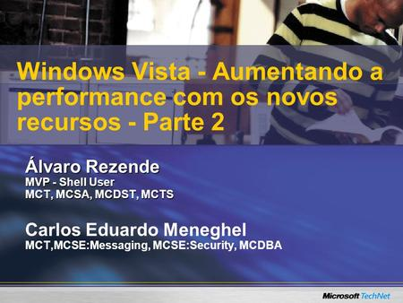 Álvaro Rezende MVP - Shell User MCT, MCSA, MCDST, MCTS Carlos Eduardo Meneghel MCT,MCSE:Messaging, MCSE:Security, MCDBA Windows Vista - Aumentando a performance.