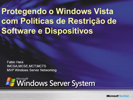 Protegendo o Windows Vista com Políticas de Restrição de Software e Dispositivos Fabio Hara IMCSA,MCSE,MCT,MCTS MVP Windows Server Networking.