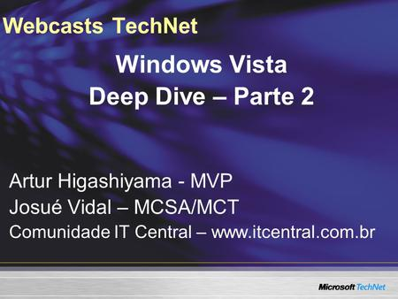 Webcasts TechNet Windows Vista Deep Dive – Parte 2 Artur Higashiyama - MVP Josué Vidal – MCSA/MCT Comunidade IT Central – www.itcentral.com.br.