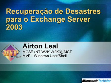 Recuperação de Desastres para o Exchange Server 2003 Airton Leal MCSE (NT,W2K,W2K3), MCT MVP - Windows User/Shell.