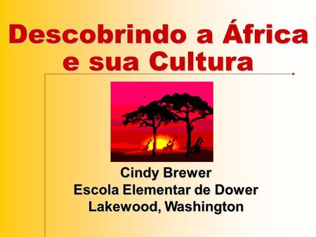 Descobrindo a África e sua Cultura Cindy Brewer Escola Elementar de Dower Lakewood, Washington.