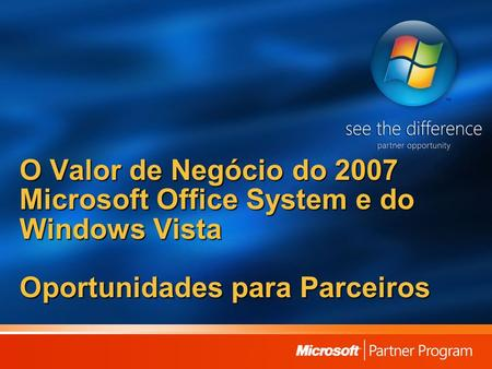 O Valor de Negócio do 2007 Microsoft Office System e do Windows Vista Oportunidades para Parceiros.