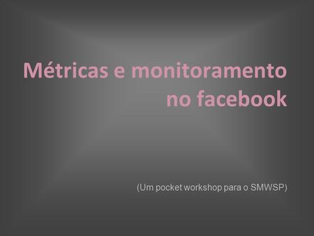 Métricas e monitoramento no facebook (Um pocket workshop para o SMWSP)