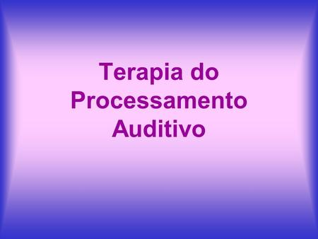 Terapia do Processamento Auditivo. Desordem do Processamento Auditivo Inabilidade de analisar e interpretar sons; perda auditiva funcional. Deficiência.