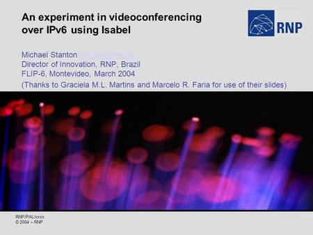 RNP/PAL/xxxx © 2004 – RNP An experiment in videoconferencing over IPv6 using Isabel Michael Stanton Director of Innovation, RNP, Brazil.