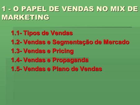1 - O PAPEL DE VENDAS NO MIX DE MARKETING 1.1- Tipos de Vendas 1.2- Vendas e Segmentação de Mercado 1.3- Vendas e Pricing 1.4- Vendas e Propaganda 1.5-