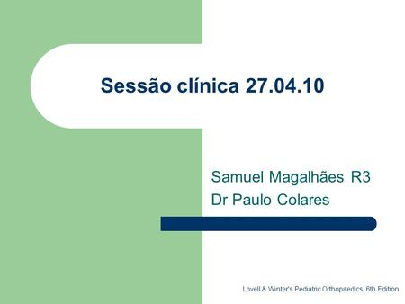 Sessão clínica 27.04.10 Samuel Magalhães R3 Dr Paulo Colares Lovell & Winter's Pediatric Orthopaedics, 6th Edition.