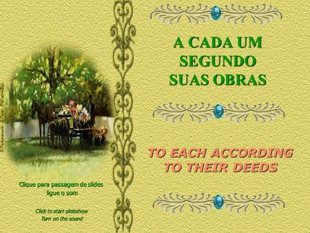 A CADA UM SEGUNDO SUAS OBRAS Clique para passagem de slides ligue o som ligue o som TO EACH ACCORDING TO THEIR DEEDS Click to start slideshow Turn on.