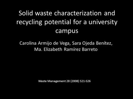 Solid waste characterization and recycling potential for a university campus Carolina Armijo de Vega, Sara Ojeda Benítez, Ma. Elizabeth Ramírez Barreto.