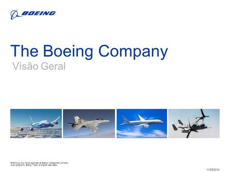 BOEING is a trademark of Boeing Management Company. Copyright © 2010 Boeing. All rights reserved. 11/25/2014 The Boeing Company Visão Geral BOEING é uma.