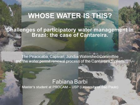 V WHOSE WATER IS THIS? Challenges of participatory water management in Brazil: the case of Cantareira. Fabiana Barbi Master's student at PROCAM – USP (University.