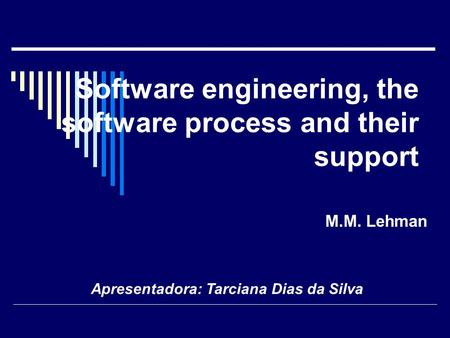 Software engineering, the software process and their support M.M. Lehman Apresentadora: Tarciana Dias da Silva.