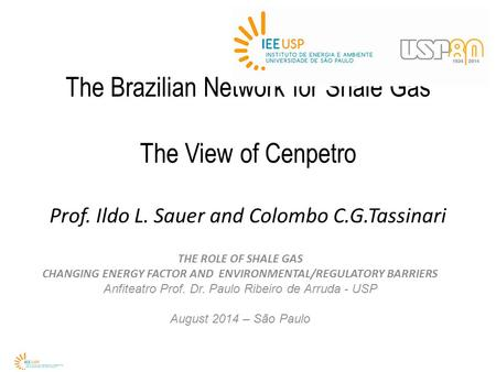 The Brazilian Network for Shale Gas The View of Cenpetro Prof. Ildo L. Sauer and Colombo C.G.Tassinari THE ROLE OF SHALE GAS CHANGING ENERGY FACTOR AND.