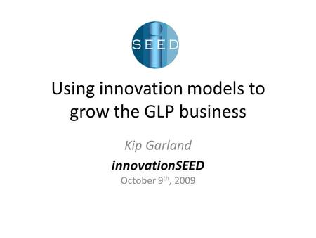 Using innovation models to grow the GLP business Kip Garland innovationSEED October 9 th, 2009.