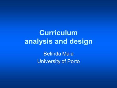Curriculum analysis and design Belinda Maia University of Porto.