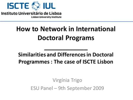 Virgínia Trigo ESU Panel – 9th September 2009 How to Network in International Doctoral Programs ____________ Similarities and Differences in Doctoral Programmes.