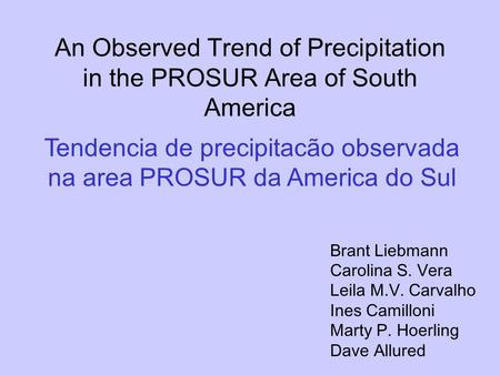 An Observed Trend of Precipitation in the PROSUR Area of South America Brant Liebmann Carolina S. Vera Leila M.V. Carvalho Ines Camilloni Marty P. Hoerling.