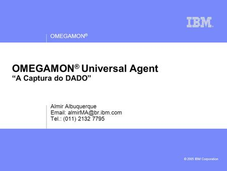 "OMEGAMON ® © 2005 IBM Corporation OMEGAMON ® Universal Agent ""A Captura do DADO"" Almir Albuquerque   Tel.: (011) 2132 7795."