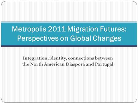 Integration, identity, connections between the North American Diaspora and Portugal Metropolis 2011 Migration Futures: Perspectives on Global Changes.