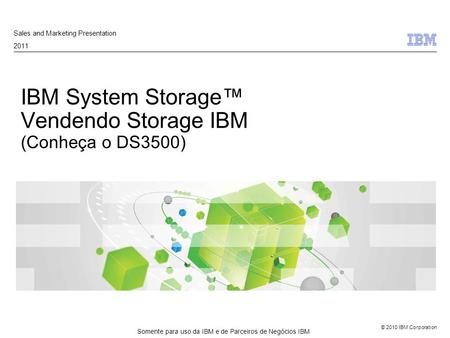 © 2010 IBM Corporation IBM System Storage™ Vendendo Storage IBM (Conheça o DS3500) Sales and Marketing Presentation 2011 Somente para uso da IBM e de Parceiros.