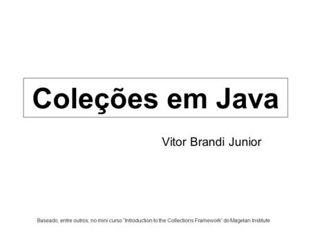 "Coleções em Java Vitor Brandi Junior Baseado, entre outros, no mini curso ""Introduction to the Collections Framework"" do Magelan Institute."