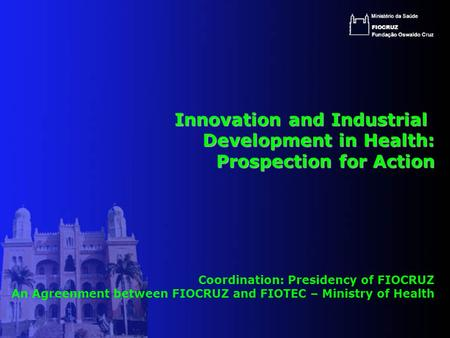 Innovation and Industrial Innovation and Industrial Development in Health: Prospection for Action Coordination: Presidency of FIOCRUZ An Agreenment between.