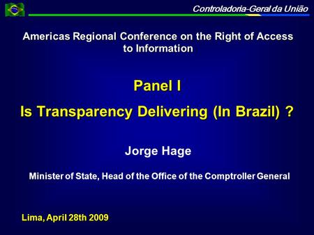 Controladoria-Geral da União Jorge Hage Minister of State, Head of the Office of the Comptroller General Panel I Is Transparency Delivering (In Brazil)