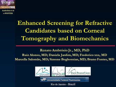 Ambrósio et al e-POSTER Enhanced Screening for Refractive Candidates based on Corneal Tomography and Biomechanics Renato Ambrósio Jr., MD, PhD Ruiz Alonso,