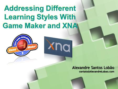 Addressing Different Learning Styles With Game Maker and XNA Alexandre Santos Lobão