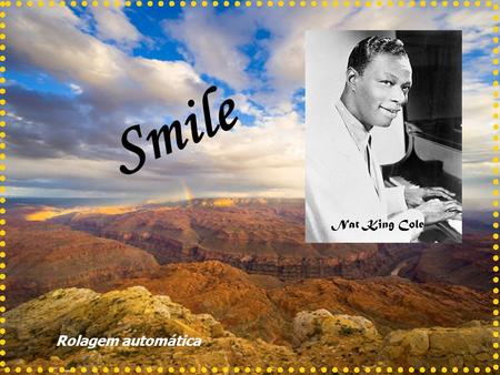 Smile Nat King Cole Rolagem automática Smile though your heart is aching Smile even though its breaking Sorria, embora seu coração esteja doendo Sorria,