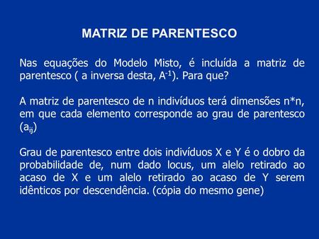 MATRIZ DE PARENTESCO Nas equações do Modelo Misto, é incluída a matriz de parentesco ( a inversa desta, A -1 ). Para que? A matriz de parentesco de n indivíduos.