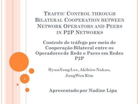 T RAFFIC C ONTROL THROUGH B ILATERAL C OOPERATION BETWEEN N ETWORK O PERATORS AND P EERS IN P2P N ETWORKS Controle de tráfego por meio de Cooperação Bilateral.