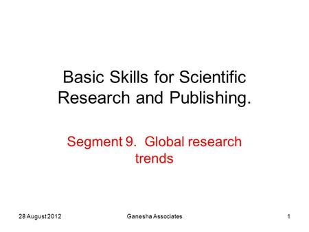 28 August 2012Ganesha Associates1 Basic Skills for Scientific Research and Publishing. Segment 9. Global research trends.