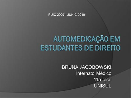 BRUNA JACOBOWSKI Internato Médico 11a fase UNISUL PUIC 2009 - JUNIC 2010.