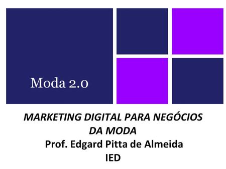 MARKETING DIGITAL PARA NEGÓCIOS DA MODA Prof. Edgard Pitta de Almeida IED Moda 2.0.